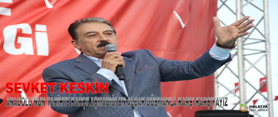 Keskin: Anadolu'nun Tarihte Karşılaşmadığı En Alçak Düşmanla Karşı Karşıyayız