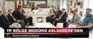 TP Bölge Müdürü Aslandere'den, Başkan Kılınç'a Ziyaret